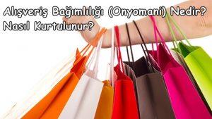 Alışveriş Bağımlılığı (Onyomani) Nedir? Nasıl Kurtulunur?