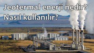 Jeotermal enerji nedir? Nasıl kullanılır? Kullanım Alanları Nerelerdir?