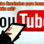 Youtube üzerinden para kazanmak mümkün mü?