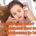 Kulak Enfeksiyonu Nedir, Nasıl Geçer? Kulak Enfeksiyonuna Ne İyi Gelir?